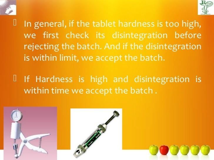  In general, if the tablet hardness is too high,  we first check its disintegration before  rejecting the batch. And if t...