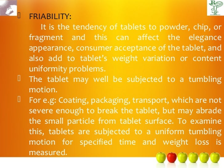  FRIABILITY:      It is the tendency of tablets to powder, chip, or  fragment and this can affect the elegance  appearanc...