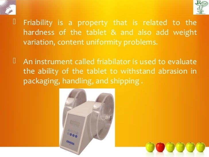  Friability is a property that is related to the  hardness of the tablet & and also add weight  variation, content unifor...