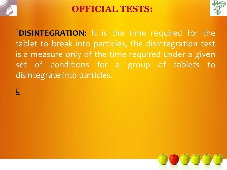 OFFICIAL TESTS:DISINTEGRATION: It is the time required for thetablet to break into particles, the disintegration testis a...