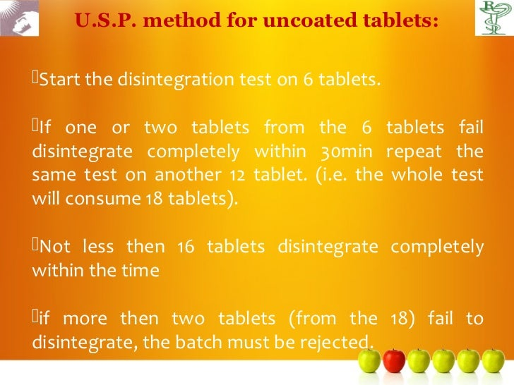 U.S.P. method for uncoated tablets:Start the disintegration test on 6 tablets.If one or two tablets from the 6 tablets f...