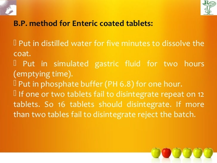 B.P. method for Enteric coated tablets: Put in distilled water for five minutes to dissolve thecoat. Put in simulated ga...