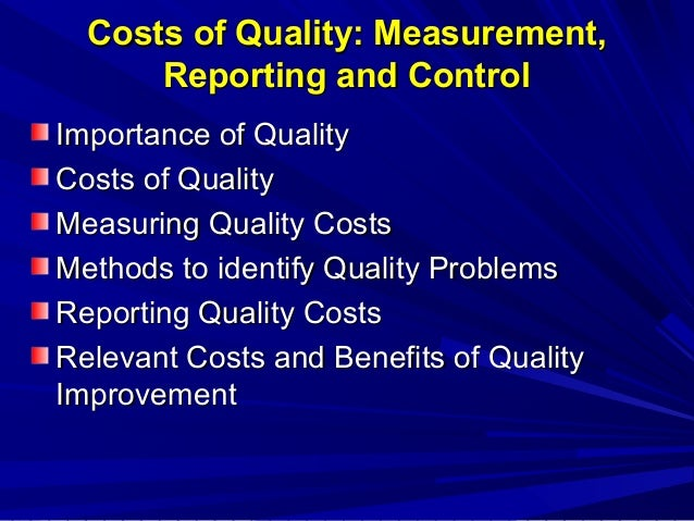 Costs of Quality: Measurement, Reporting and Control Importance of Quality Costs of Quality Measuring Quality Costs Method...