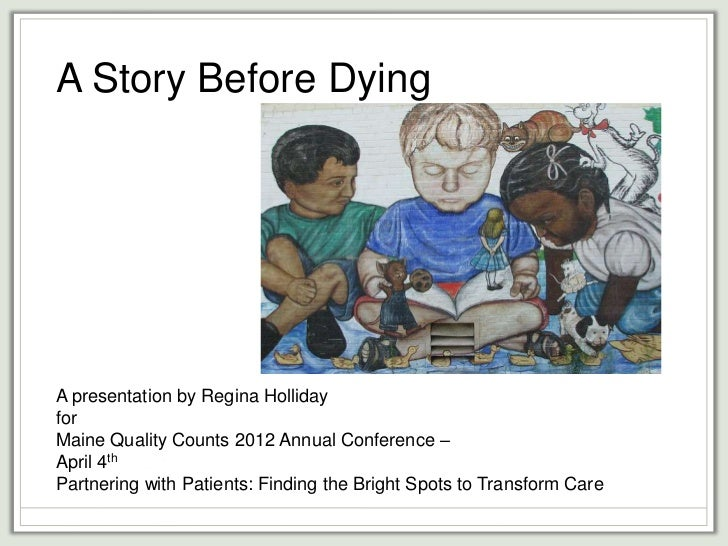 A Story Before DyingA presentation by Regina HollidayforMaine Quality Counts 2012 Annual Conference –April 4thPartnering w...