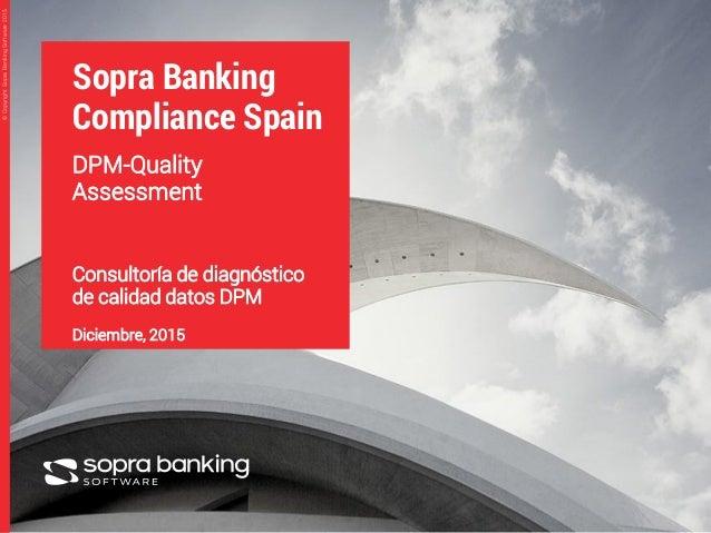 1 ©CopyrightSopraBankingSoftware2015©CopyrightSopraBankingSoftware2015 Sopra Banking Compliance Spain DPM-Quality Assessme...