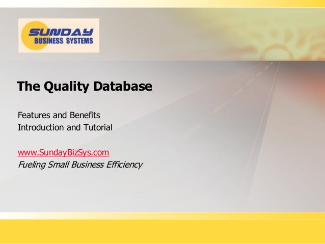 The Quality Database Features and Benefits Introduction and Tutorial www.SundayBizSys.com Fueling Small Business Efficiency