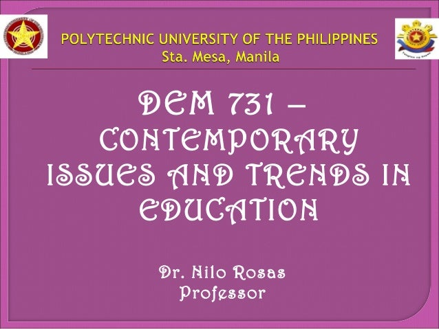 DEM 731 –  CONTEMPORARY  ISSUES AND TRENDS IN  EDUCATION  Dr. Nilo Rosas  Professor