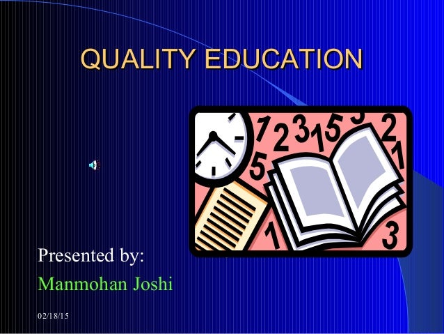 02/18/15 QUALITY EDUCATIONQUALITY EDUCATION Presented by: Manmohan Joshi