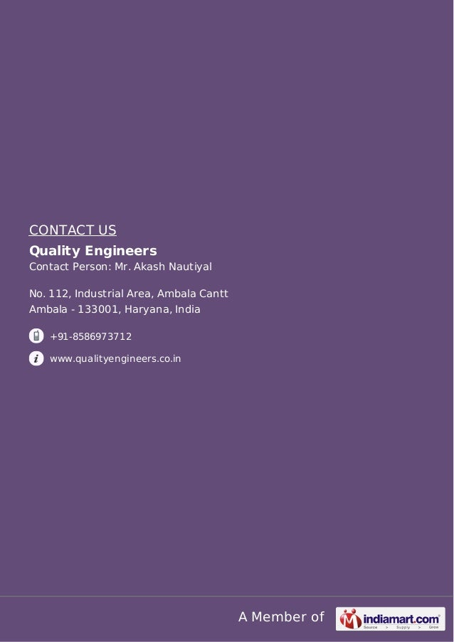 A Member of CONTACT US Quality Engineers Contact Person: Mr. Akash Nautiyal No. 112, Industrial Area, Ambala Cantt Ambala ...