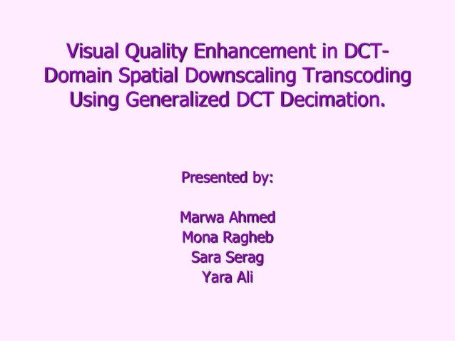 Visual Quality Enhancement in DCTDomain Spatial Downscaling Transcoding Using Generalized DCT Decimation.  Presented by: M...
