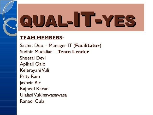 QUAL-IT-YESTEAM MEMBERS:Sachin Deo – Manager IT (Facilitator)Sudhir Mudaliar – Team LeaderSheetal DeviApikali QaloKeleraya...