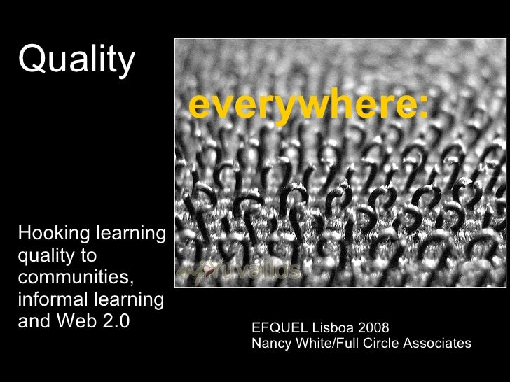 Quality    everywhere: Hooking learning  quality to  communities,  informal learning  and Web 2.0 EFQUEL Lisboa 2008 Nancy...