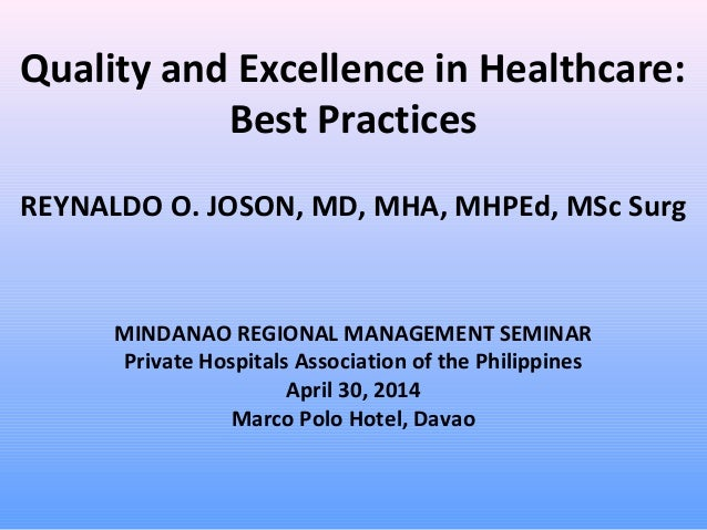 Quality and Excellence in Healthcare: Best Practices REYNALDO O. JOSON, MD, MHA, MHPEd, MSc Surg MINDANAO REGIONAL MANAGEM...