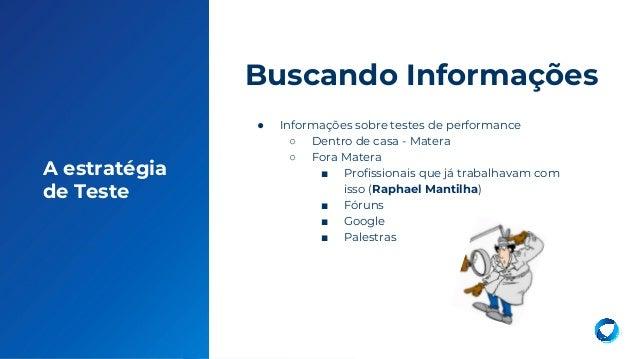 14 A estratégia de Teste ● Informações sobre testes de performance ○ Dentro de casa - Matera ○ Fora Matera ■ Profissionais...