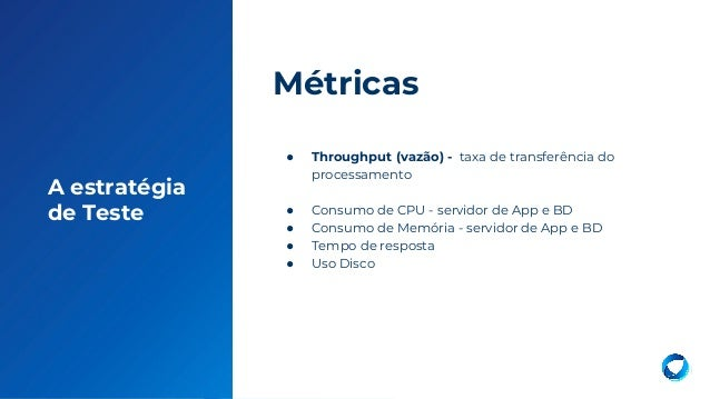 18 A estratégia de Teste ● Throughput (vazão) - taxa de transferência do processamento ● Consumo de CPU - servidor de App ...