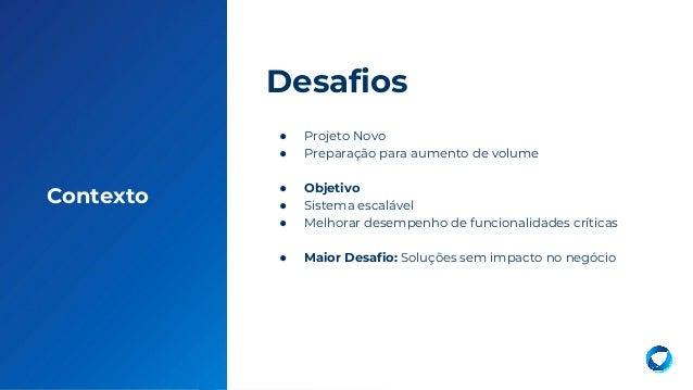 3 Contexto ● Projeto Novo ● Preparação para aumento de volume ● Objetivo ● Sistema escalável ● Melhorar desempenho de func...