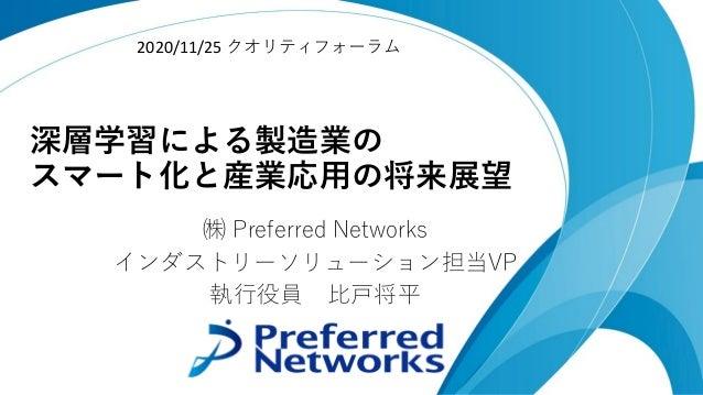 深層学習による製造業の スマート化と産業応⽤の将来展望 ㈱ Preferred Networks インダストリーソリューション担当VP 執⾏役員 ⽐⼾将平 2020/11/25 クオリティフォーラム
