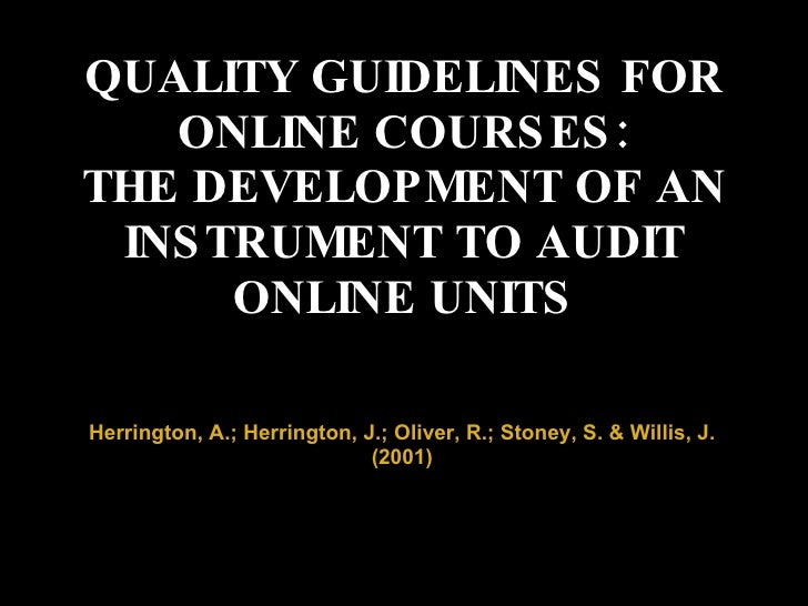 QUALITY GUIDELINES FOR ONLINE COURSES: THE DEVELOPMENT OF AN INSTRUMENT TO AUDIT ONLINE UNITS Herrington, A.; Herrington, ...