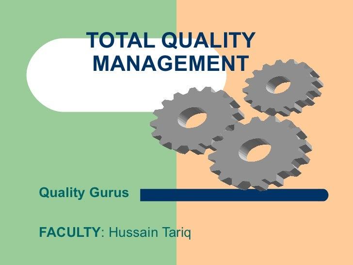 TOTAL QUALITY MANAGEMENT Quality Gurus FACULTY : Hussain Tariq