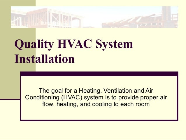 Quality HVAC System Installation The goal for a Heating, Ventilation and Air Conditioning (HVAC) system is to provide prop...