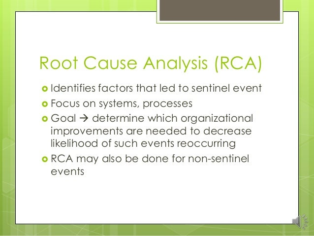 root cause analysis due to sentinel A root cause analysis is conducted to determine the cause or factors that contributed to the sentinel event a few things must be asked in the rca such as who, what, where, why and how in order to identify the cause.