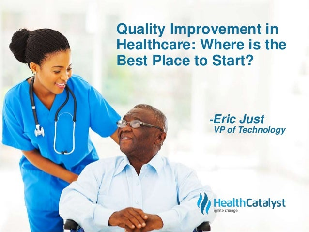 Quality Improvement in  Healthcare: Where is the  Best Place to Start?  -Eric Just  VP of Technology