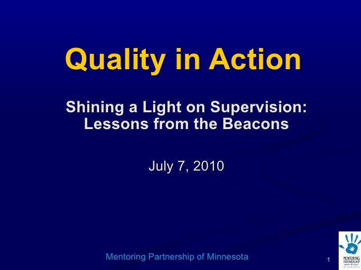 Quality in Action Shining a Light on Supervision: Lessons from the Beacons July 7, 2010 Mentoring Partnership of Minnesota
