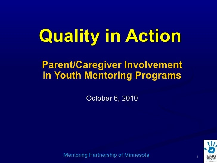 Quality in Action Parent/Caregiver Involvement in Youth Mentoring Programs October 6, 2010 Mentoring Partnership of Minnes...