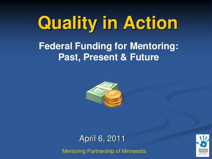 Quality in Action<br />Federal Funding for Mentoring: Past, Present & Future<br />April 6, 2011<br />Mentoring Partnership...