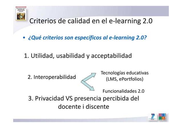 Criterios de calidad en el e-learning 2.0 • ¿Qué criterios son específicos al e-learning 2.0? 1. Utilidad, usabilidad y ac...