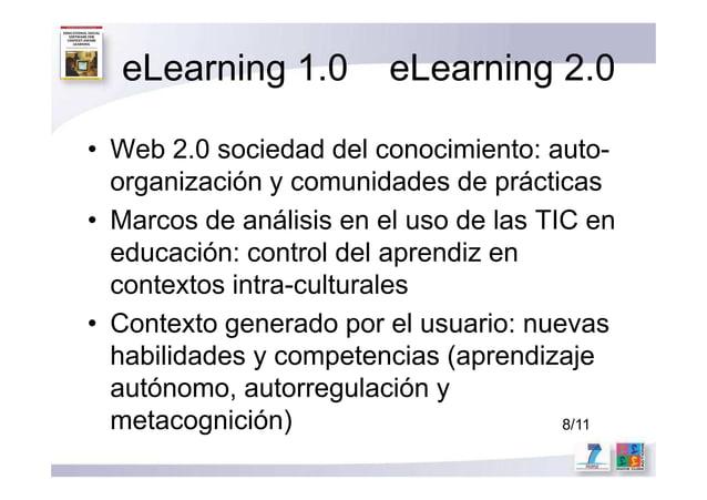 eLearning 1.0 eLearning 2.0 • Web 2.0 sociedad del conocimiento: auto- organización y comunidades de prácticas • Marcos de...