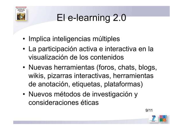 El e-learning 2.0 • Implica inteligencias múltiples • La participación activa e interactiva en la visualización de los con...