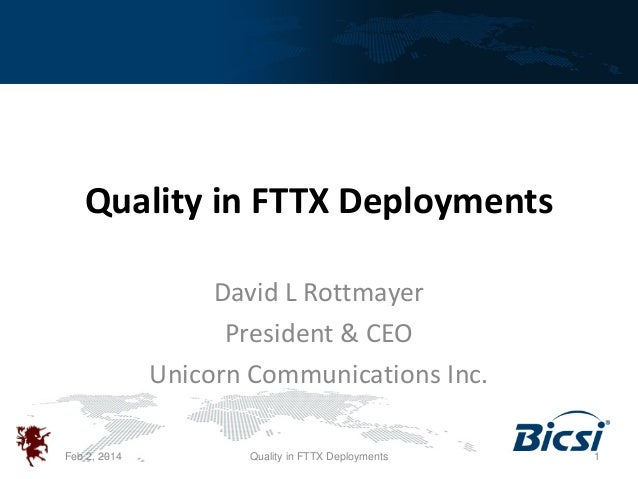 Quality in FTTX Deployments David L Rottmayer President & CEO Unicorn Communications Inc. Feb 2, 2014  Quality in FTTX Dep...