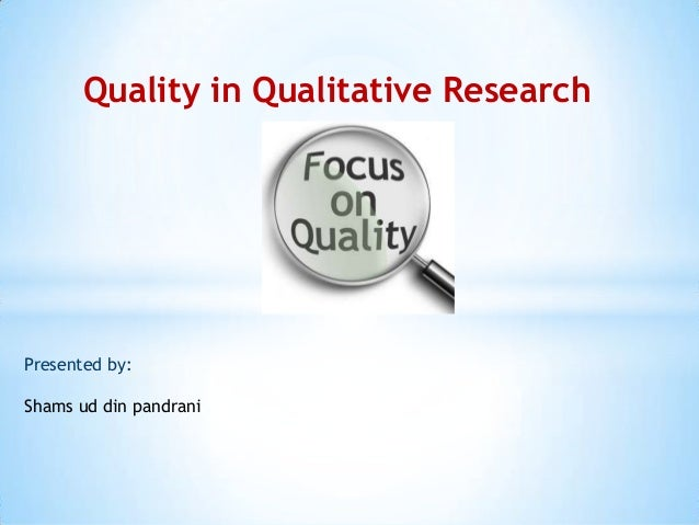 Quality in Qualitative Research  Presented by: Shams ud din pandrani