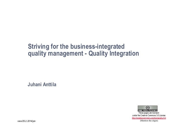 Striving for the business-integrated quality management - Quality Integration  Juhani Anttila  1 xxxx/25.2.2014/jan  These...