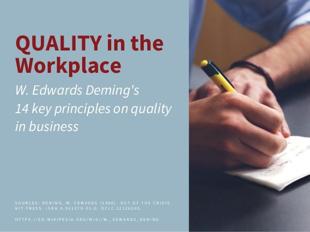QUALITY in the Workplace W. Edwards Deming's 14 key principles on quality in business S O U R C E S : D E M I N G , W . E ...