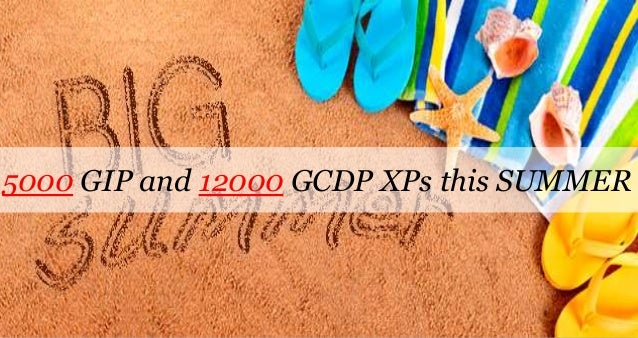 5000 GIP and 12000 GCDP XPs this SUMMER