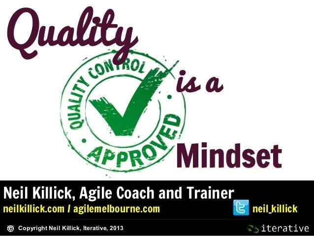 Quality  is a Mindset  Neil Killick, Agile Coach and Trainer neilkillick.com / agilemelbourne.com Copyright Neil Killick, ...