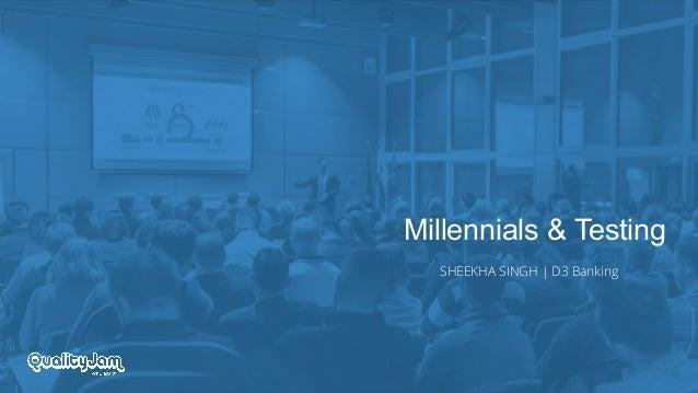 Millennials & Testing SHEEKHA SINGH | D3 Banking