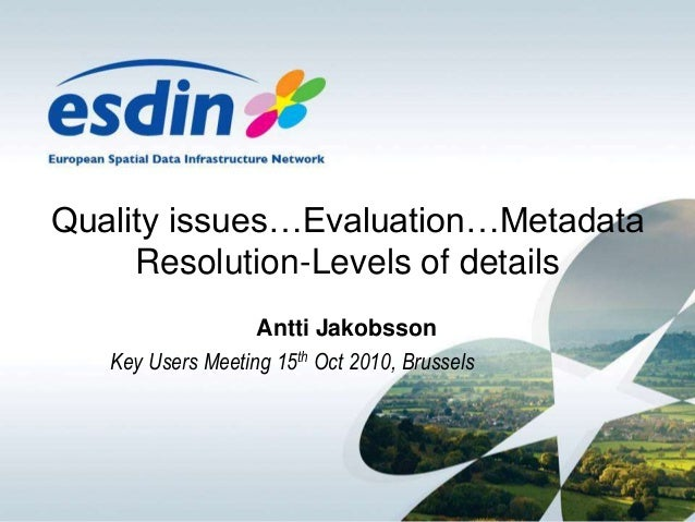 Quality issues…Evaluation…Metadata Resolution-Levels of details Antti Jakobsson Key Users Meeting 15th Oct 2010, Brussels