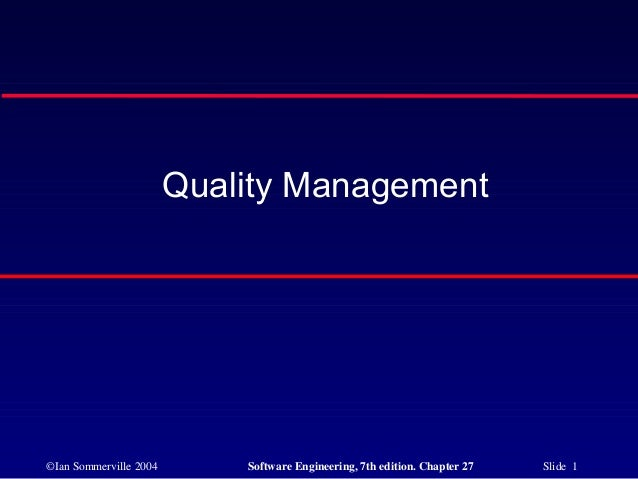 Quality Management©Ian Sommerville 2004       Software Engineering, 7th edition. Chapter 27   Slide 1