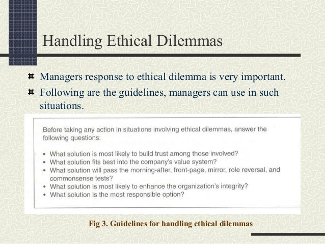 handling ethical dilemmas Ethical dilemma examples by yourdictionary ethical dilemmas, also known as a moral dilemmas, are situations in which there is a choice to be made between two options, neither of which resolves the situation in an ethically acceptable fashion.