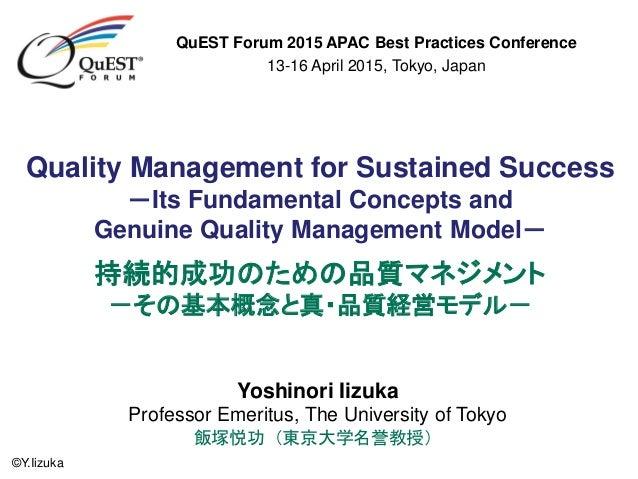©Y.Iizuka Yoshinori Iizuka Professor Emeritus, The University of Tokyo 飯塚悦功(東京大学名誉教授) Quality Management for Sustained Suc...