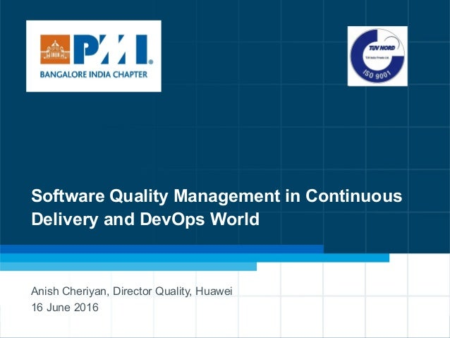 1 Software Quality Management in Continuous Delivery and DevOps World Anish Cheriyan, Director Quality, Huawei 16 June 2016
