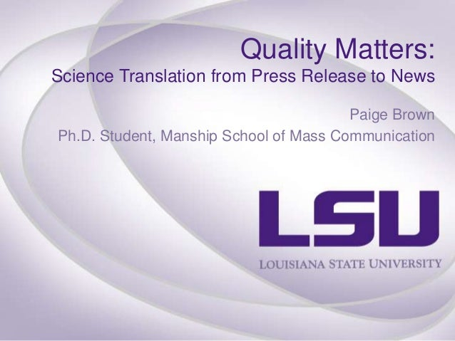 Quality Matters: Science Translation from Press Release to News Paige Brown Ph.D. Student, Manship School of Mass Communic...
