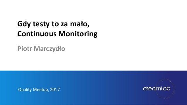 Gdy testy to za mało, Continuous Monitoring Quality Meetup, 2017 Piotr Marczydło
