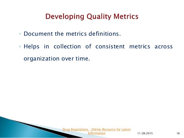◦ Document the metrics definitions. ◦ Helps in collection of consistent metrics across organization over time. 11/28/2015 ...