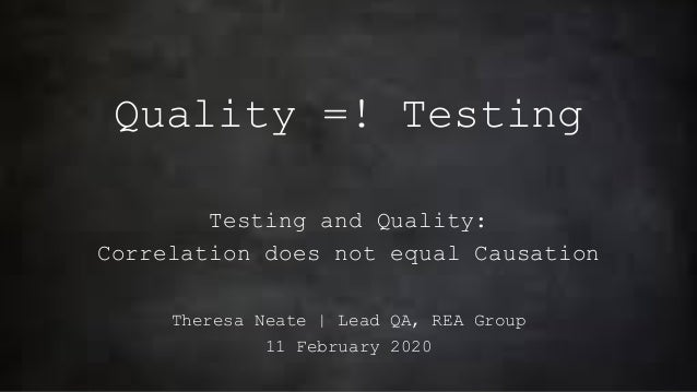 Quality =! Testing Testing and Quality: Correlation does not equal Causation Theresa Neate | Lead QA, REA Group 11 Februar...