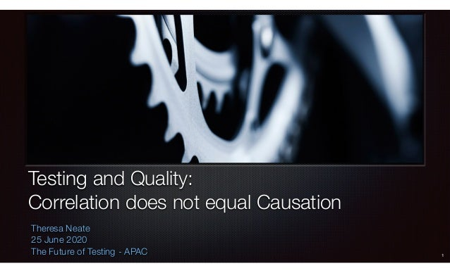 Testing and Quality: Correlation does not equal Causation Theresa Neate 25 June 2020 The Future of Testing - APAC 1