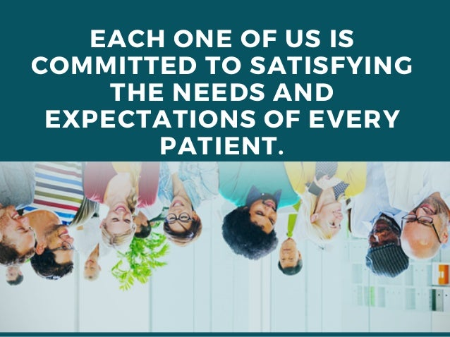 EACH ONE OF US IS COMMITTED TO SATISFYING THE NEEDS AND EXPECTATIONS OF EVERY PATIENT.
